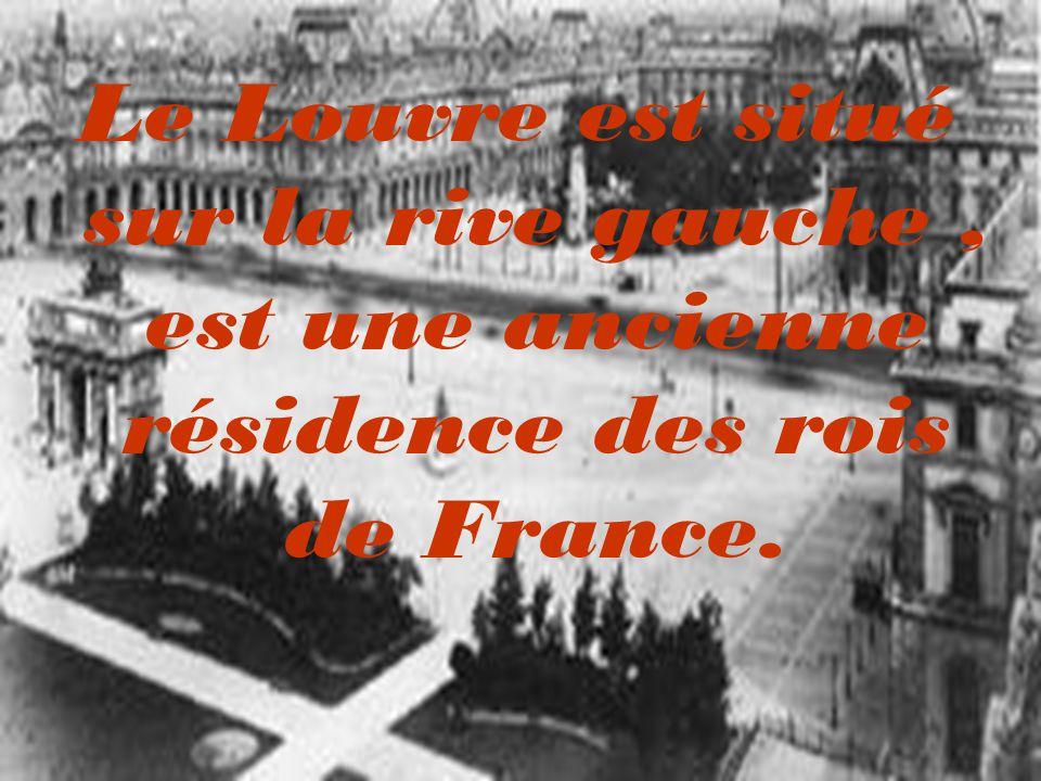 Le Louvre est situé sur la rive gauche , est une ancienne résidence des rois de France.