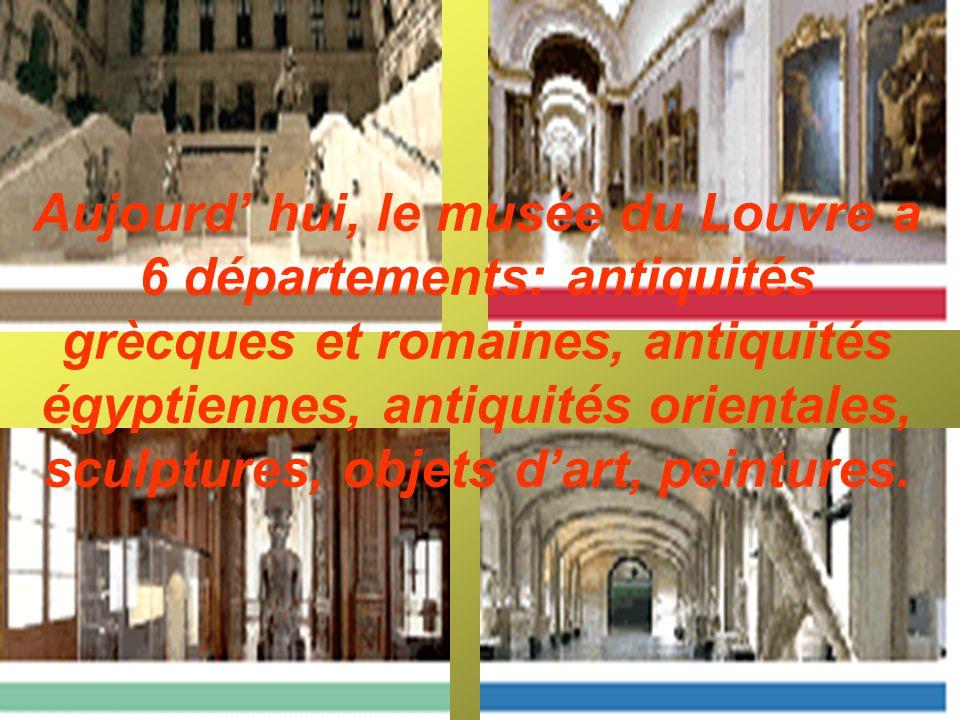 Aujourd' hui, le musée du Louvre a 6 départements: antiquités grècques et romaines, antiquités égyptiennes, antiquités orientales, sculptures, objets d'art, peintures.