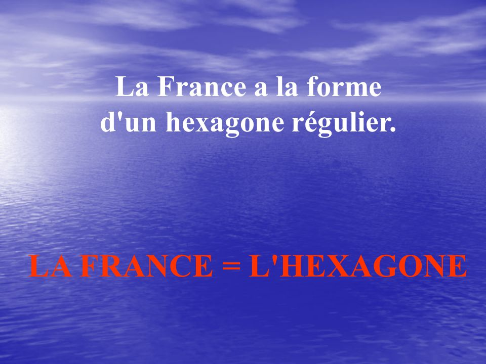 La France a la forme d un hexagone régulier. LA FRANCE = L HEXAGONE