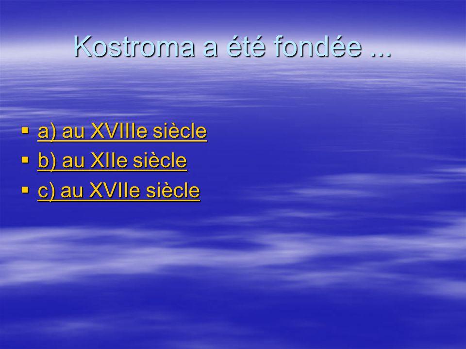 Kostroma a été fondée ... a) au XVIIIe siècle b) au XIIe siècle