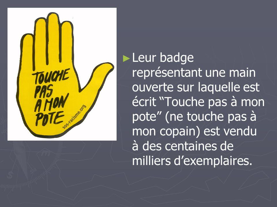 Leur badge représentant une main ouverte sur laquelle est écrit Touche pas à mon pote (ne touche pas à mon copain) est vendu à des centaines de milliers d'exemplaires.