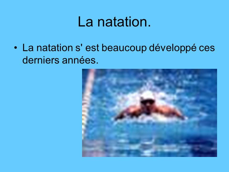 La natation. La natation s est beaucoup développé ces derniers années.