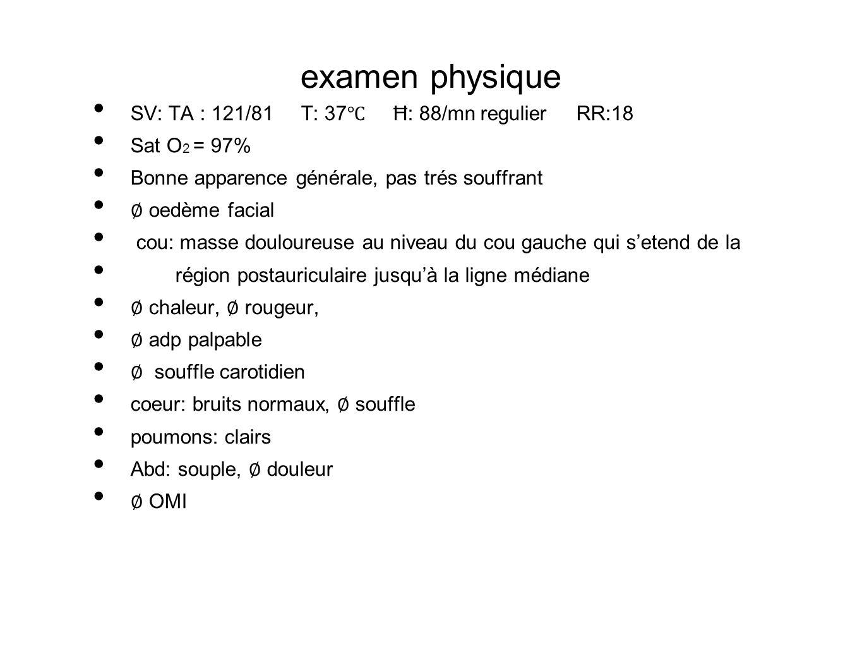 examen physique SV: TA : 121/81 T: 37℃ Ħ: 88/mn regulier RR:18
