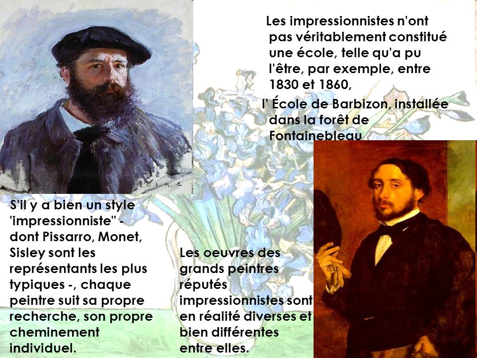 Les impressionnistes n ont pas véritablement constitué une école, telle qu a pu l être, par exemple, entre 1830 et 1860, l École de Barbizon, installée dans la forêt de Fontainebleau