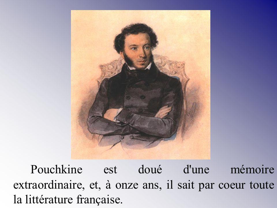 Pouchkine est doué d une mémoire extraordinaire, et, à onze ans, il sait par coeur toute la littérature française.