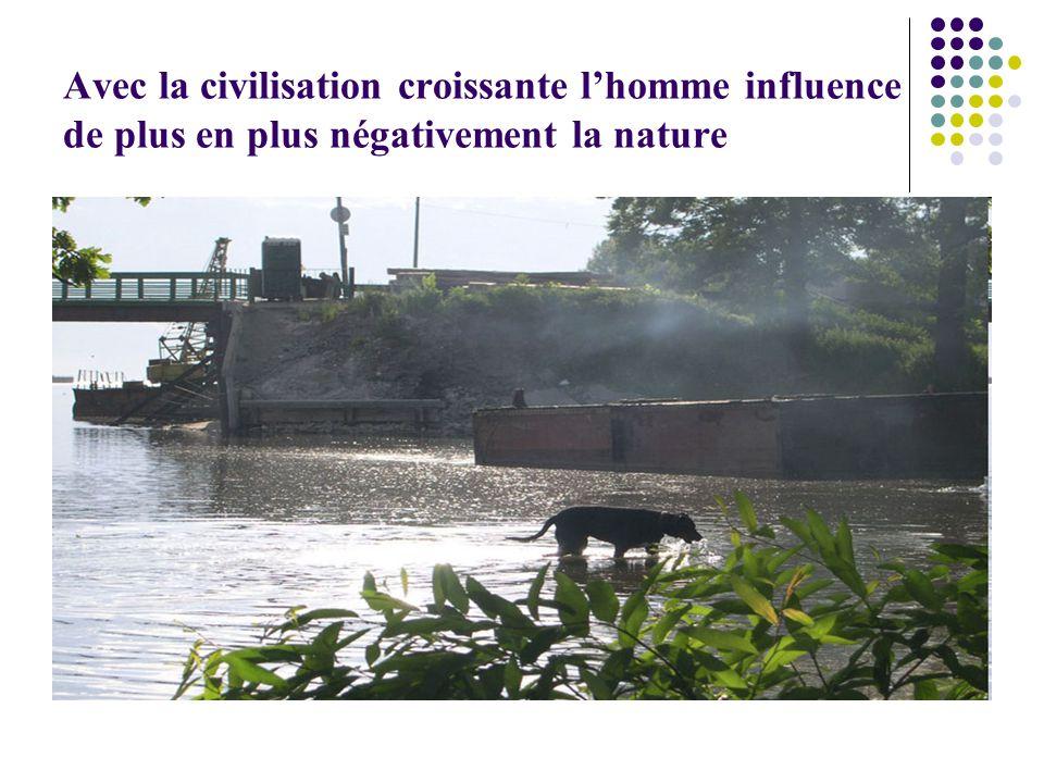 Avec la civilisation croissante l'homme influence de plus en plus négativement la nature