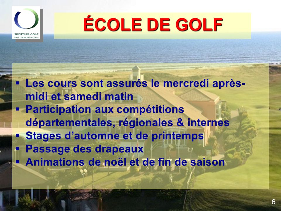 ÉCOLE DE GOLF Les cours sont assurés le mercredi après-midi et samedi matin. Participation aux compétitions départementales, régionales & internes.