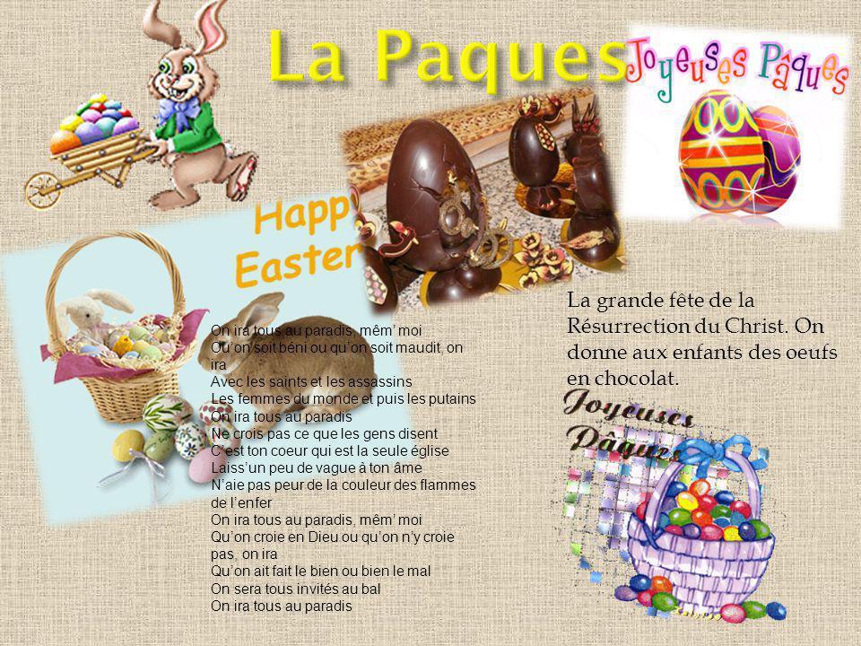 La Paques La grande fête de la Résurrection du Christ. On donne aux enfants des oeufs en chocolat. On ira tous au paradis, mêm' moi.