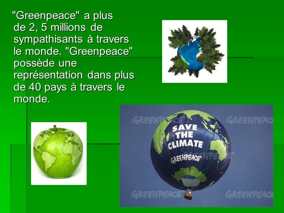 Greenpeace a plus de 2, 5 millions de sympathisants à travers le monde.
