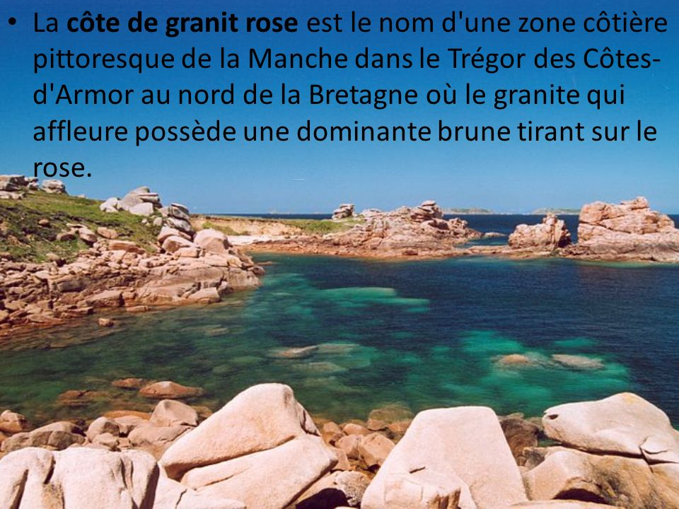 La côte de granit rose est le nom d une zone côtière pittoresque de la Manche dans le Trégor des Côtes-d Armor au nord de la Bretagne où le granite qui affleure possède une dominante brune tirant sur le rose.