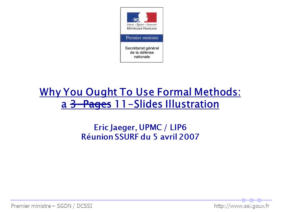Why You Ought To Use Formal Methods: a 3-Pages 11-Slides Illustration Eric Jaeger, UPMC / LIP6 Réunion SSURF du 5 avril 2007