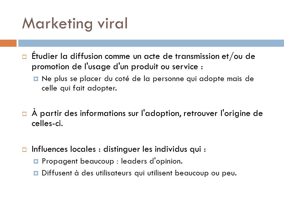 Marketing viral Étudier la diffusion comme un acte de transmission et/ou de promotion de l usage d un produit ou service :