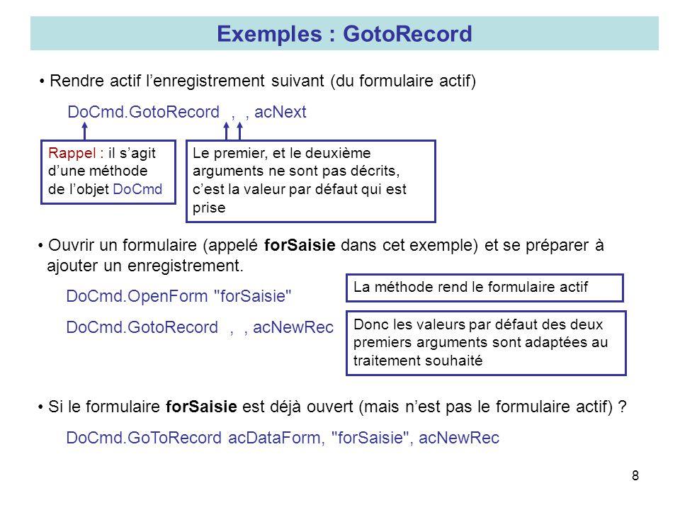 Exemples : GotoRecord Rendre actif l'enregistrement suivant (du formulaire actif) DoCmd.GotoRecord , , acNext.