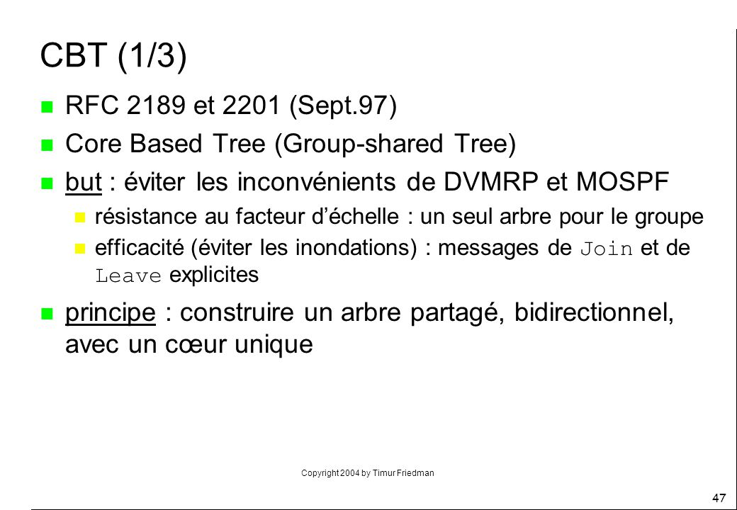 CBT (1/3) RFC 2189 et 2201 (Sept.97) Core Based Tree (Group-shared Tree) but : éviter les inconvénients de DVMRP et MOSPF.