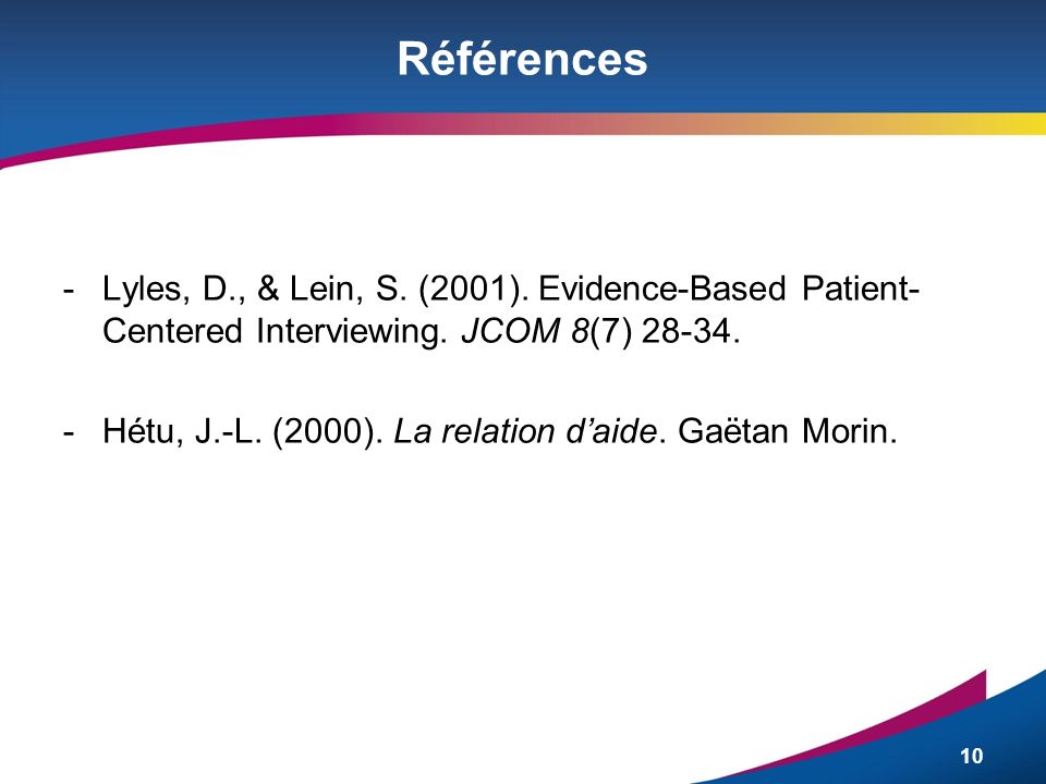 Références Lyles, D., & Lein, S. (2001). Evidence-Based Patient-Centered Interviewing. JCOM 8(7) 28-34.