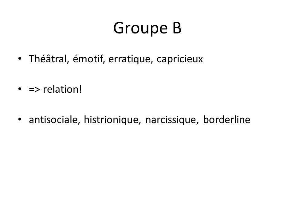 Groupe B Théâtral, émotif, erratique, capricieux => relation!