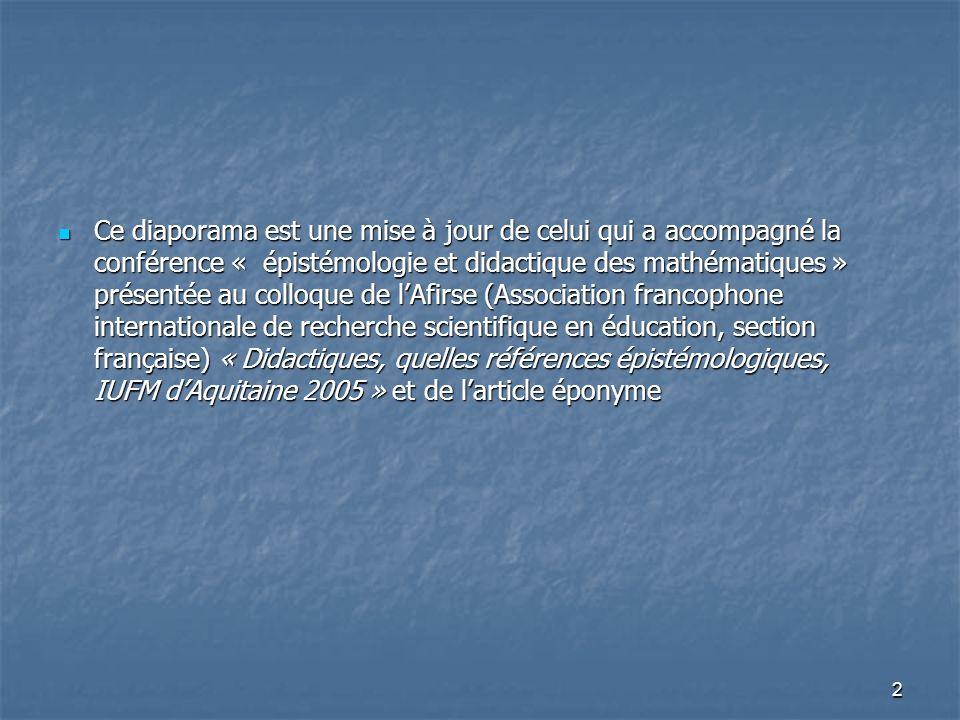 Ce diaporama est une mise à jour de celui qui a accompagné la conférence « épistémologie et didactique des mathématiques » présentée au colloque de l'Afirse (Association francophone internationale de recherche scientifique en éducation, section française) « Didactiques, quelles références épistémologiques, IUFM d'Aquitaine 2005 » et de l'article éponyme