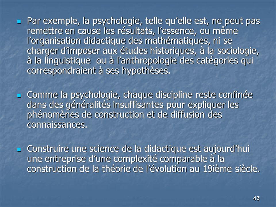Par exemple, la psychologie, telle qu'elle est, ne peut pas remettre en cause les résultats, l'essence, ou même l'organisation didactique des mathématiques, ni se charger d'imposer aux études historiques, à la sociologie, à la linguistique ou à l'anthropologie des catégories qui correspondraient à ses hypothèses.