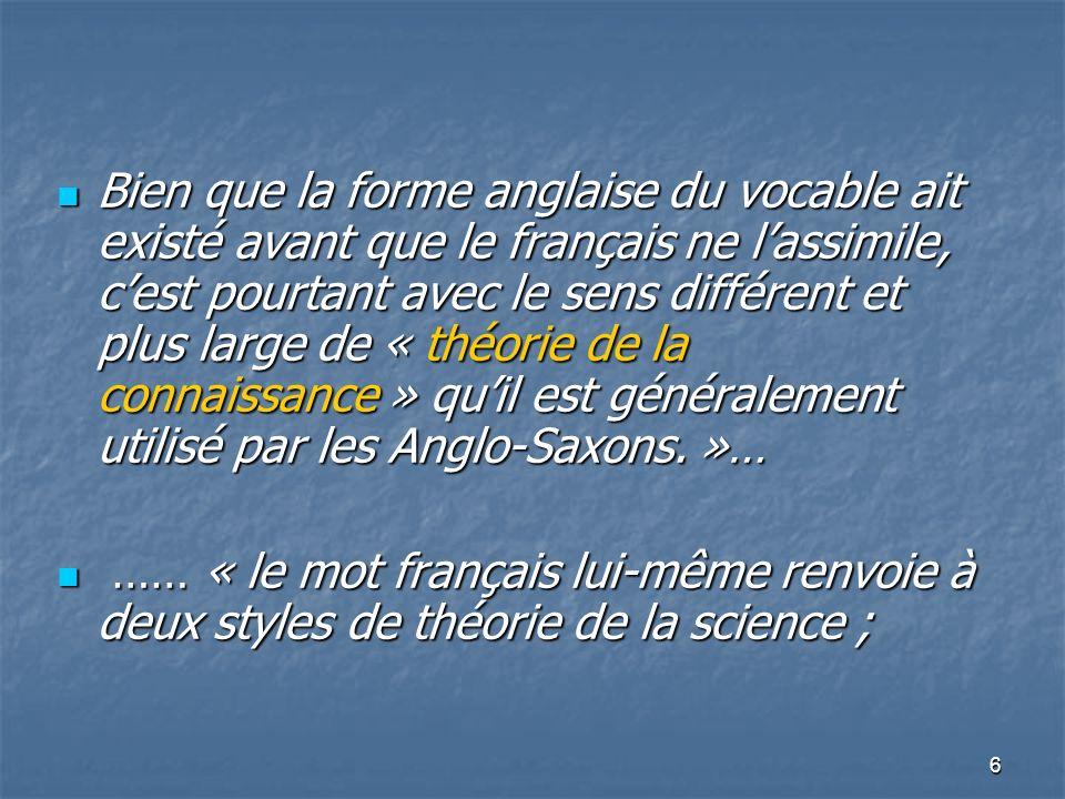 Bien que la forme anglaise du vocable ait existé avant que le français ne l'assimile, c'est pourtant avec le sens différent et plus large de « théorie de la connaissance » qu'il est généralement utilisé par les Anglo-Saxons. »…