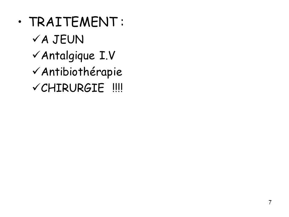 TRAITEMENT : A JEUN Antalgique I.V Antibiothérapie CHIRURGIE !!!!