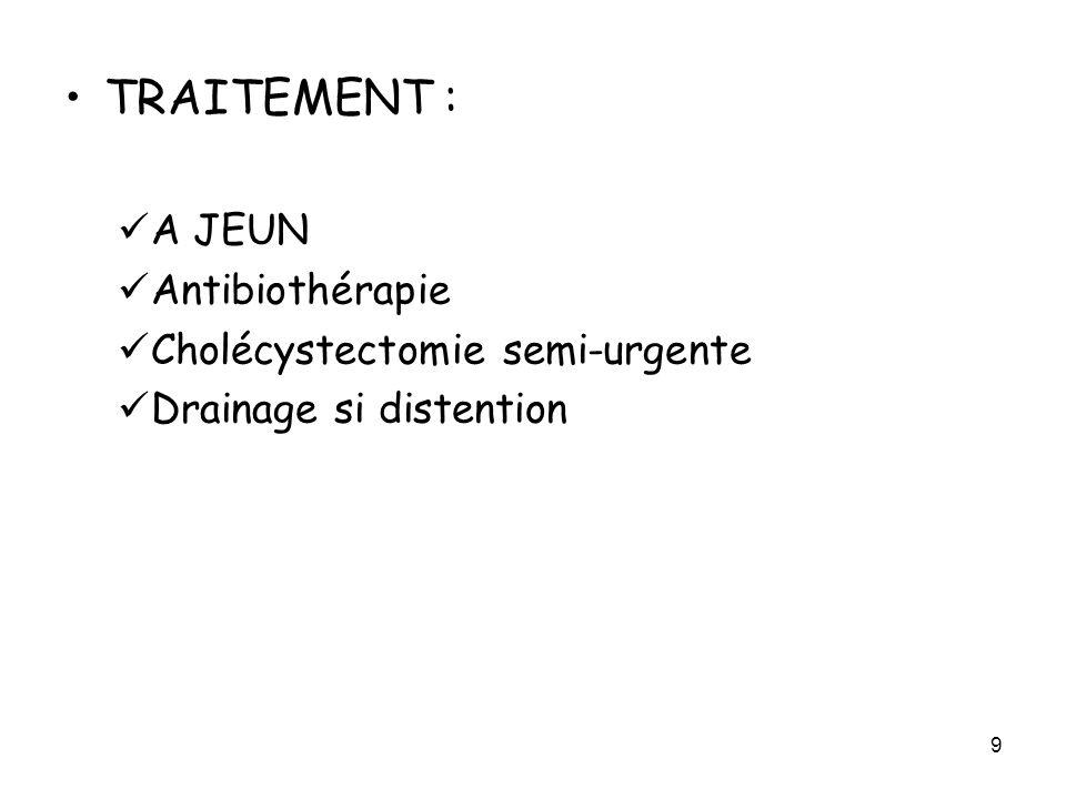 TRAITEMENT : A JEUN Antibiothérapie Cholécystectomie semi-urgente