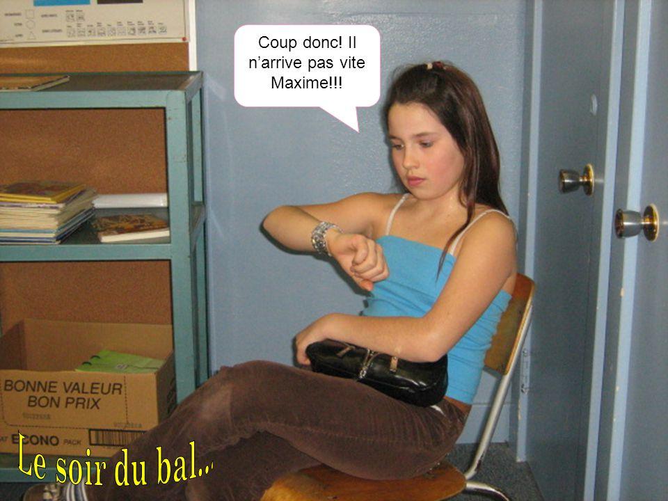 Coup donc! Il n'arrive pas vite Maxime!!!