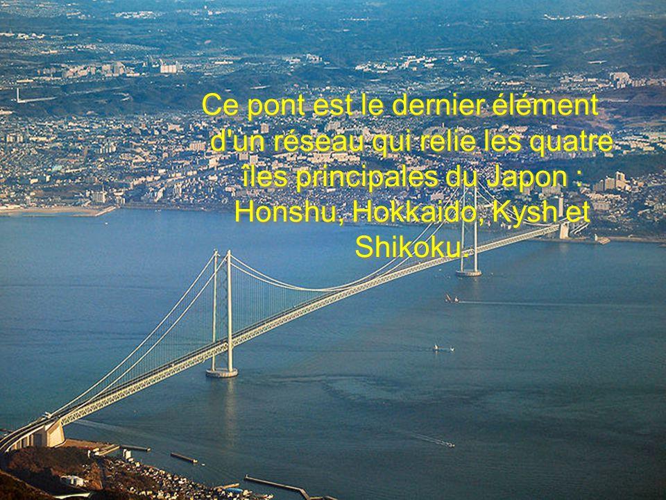 Ce pont est le dernier élément d un réseau qui relie les quatre îles principales du Japon : Honshu, Hokkaido, Kysh et Shikoku.