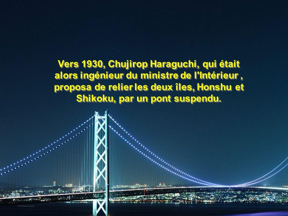 Vers 1930, Chujirop Haraguchi, qui était alors ingénieur du ministre de l Intérieur , proposa de relier les deux îles, Honshu et Shikoku, par un pont suspendu.