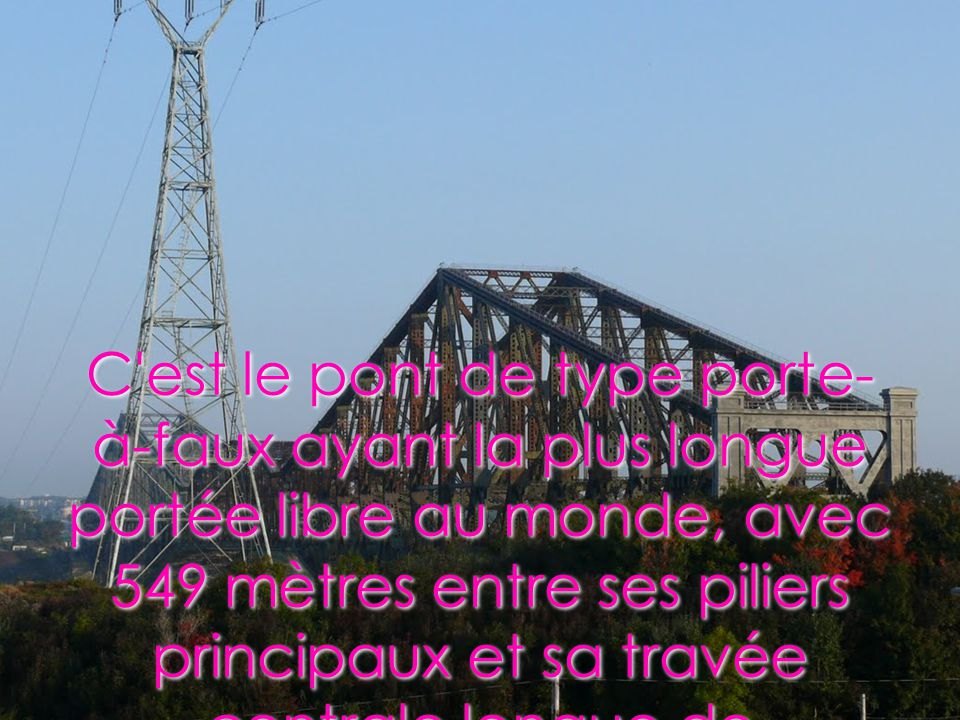 C est le pont de type porte-à-faux ayant la plus longue portée libre au monde, avec 549 mètres entre ses piliers principaux et sa travée centrale longue de 576 mètres.