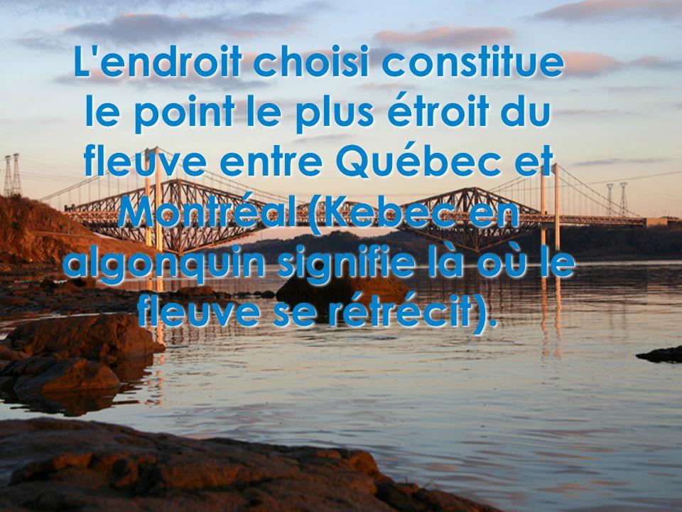 L endroit choisi constitue le point le plus étroit du fleuve entre Québec et Montréal (Kebec en algonquin signifie là où le fleuve se rétrécit).