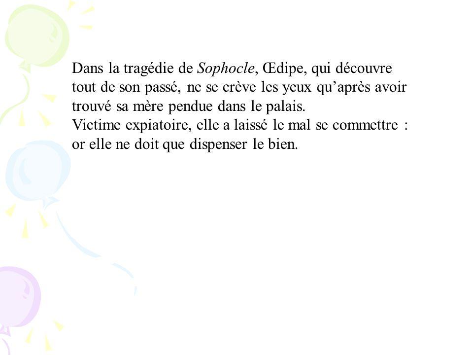 Dans la tragédie de Sophocle, Œdipe, qui découvre tout de son passé, ne se crève les yeux qu'après avoir trouvé sa mère pendue dans le palais.