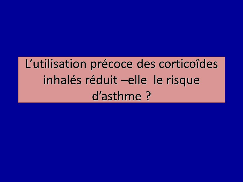 L'utilisation précoce des corticoîdes inhalés réduit –elle le risque d'asthme