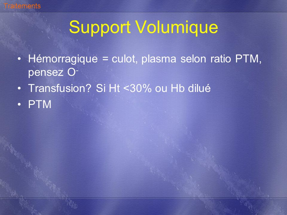 Traitements Support Volumique. Hémorragique = culot, plasma selon ratio PTM, pensez O- Transfusion Si Ht <30% ou Hb dilué.