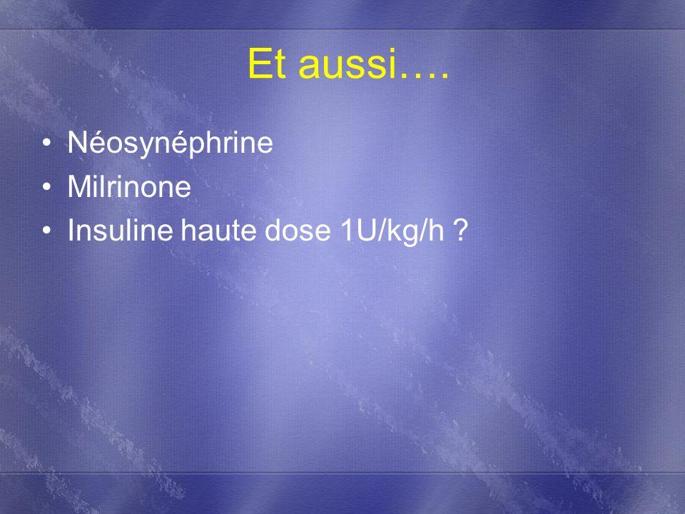 Et aussi…. Néosynéphrine Milrinone Insuline haute dose 1U/kg/h