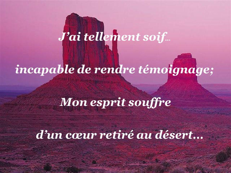 incapable de rendre témoignage; d'un cœur retiré au désert…