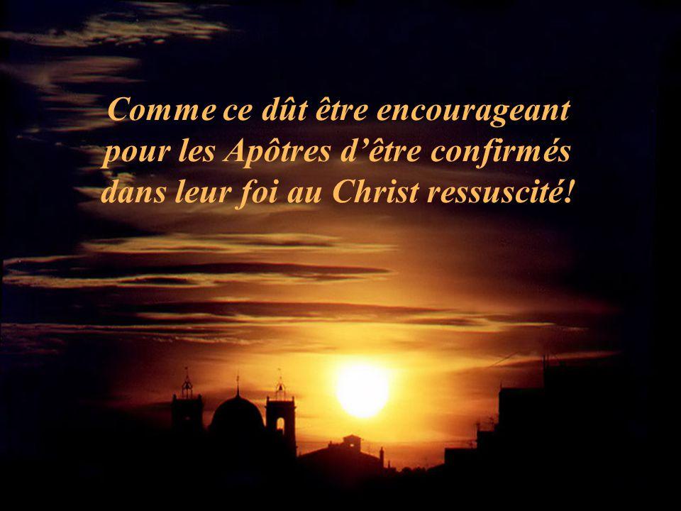 Comme ce dût être encourageant pour les Apôtres d'être confirmés dans leur foi au Christ ressuscité!