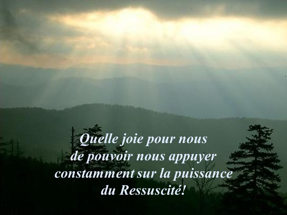 Quelle joie pour nous de pouvoir nous appuyer constamment sur la puissance du Ressuscité!