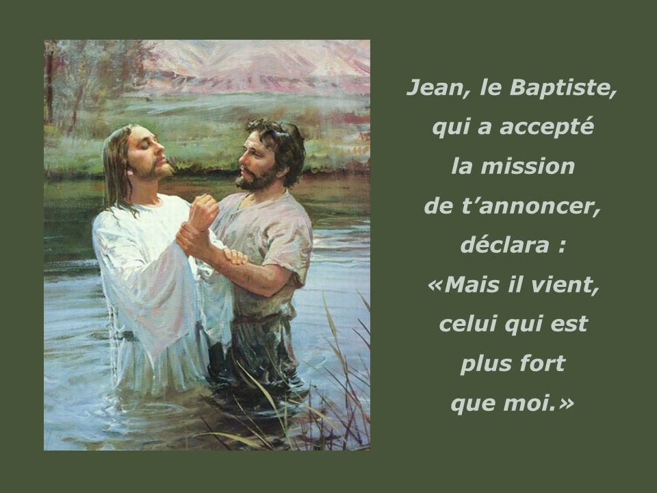 Jean, le Baptiste, qui a accepté. la mission. de t'annoncer, déclara : «Mais il vient, celui qui est.