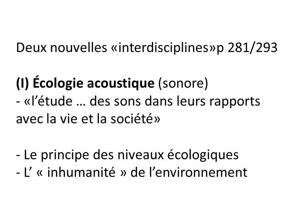 Deux nouvelles «interdisciplines»p 281/293 (I) Écologie acoustique (sonore) - «l'étude … des sons dans leurs rapports avec la vie et la société» - Le principe des niveaux écologiques - L' « inhumanité » de l'environnement
