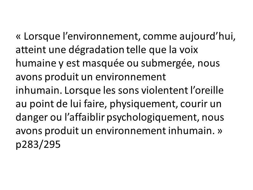 « Lorsque l'environnement, comme aujourd'hui, atteint une dégradation telle que la voix humaine y est masquée ou submergée, nous avons produit un environnement inhumain. Lorsque les sons violentent l'oreille au point de lui faire, physiquement, courir un danger ou l'affaiblir psychologiquement, nous avons produit un environnement inhumain. » p283/295