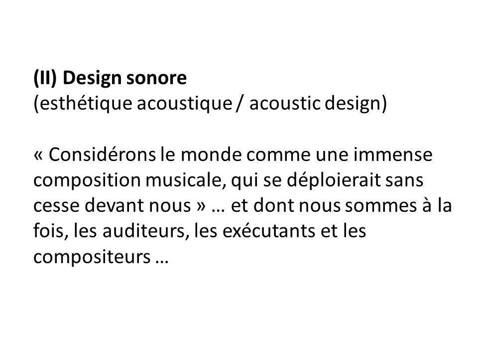 (II) Design sonore (esthétique acoustique / acoustic design) « Considérons le monde comme une immense composition musicale, qui se déploierait sans cesse devant nous » … et dont nous sommes à la fois, les auditeurs, les exécutants et les compositeurs …