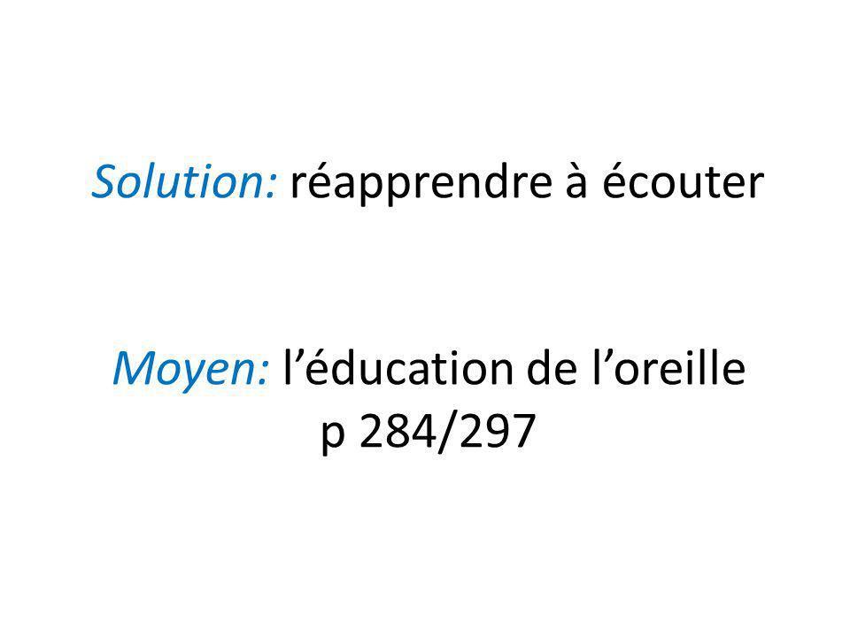 Solution: réapprendre à écouter Moyen: l'éducation de l'oreille p 284/297