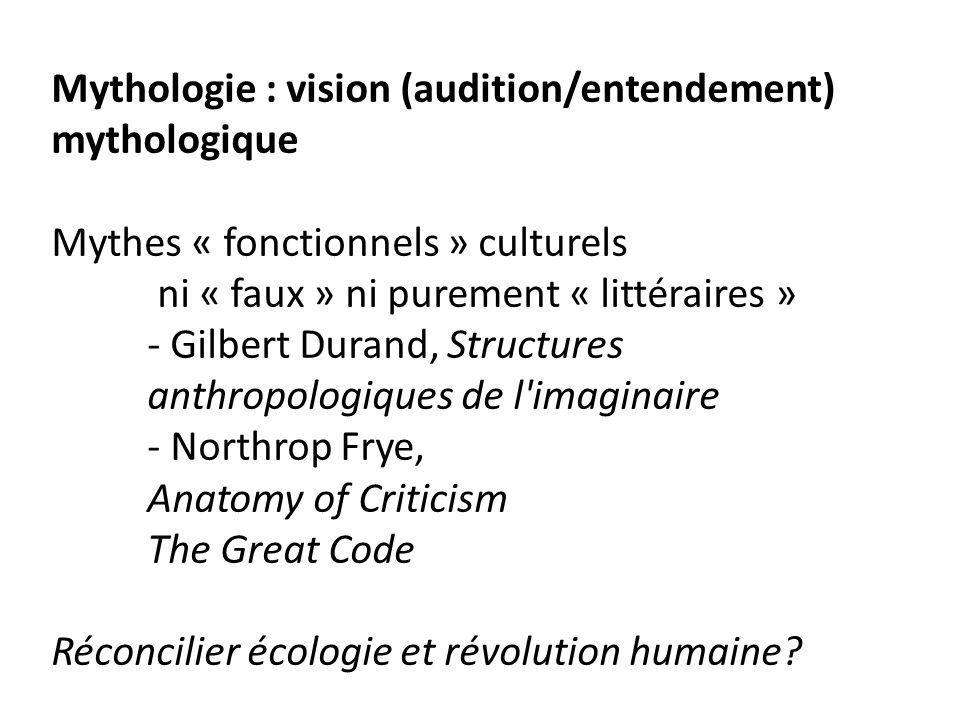 Mythologie : vision (audition/entendement) mythologique Mythes « fonctionnels » culturels ni « faux » ni purement « littéraires » - Gilbert Durand, Structures anthropologiques de l imaginaire - Northrop Frye, Anatomy of Criticism The Great Code Réconcilier écologie et révolution humaine