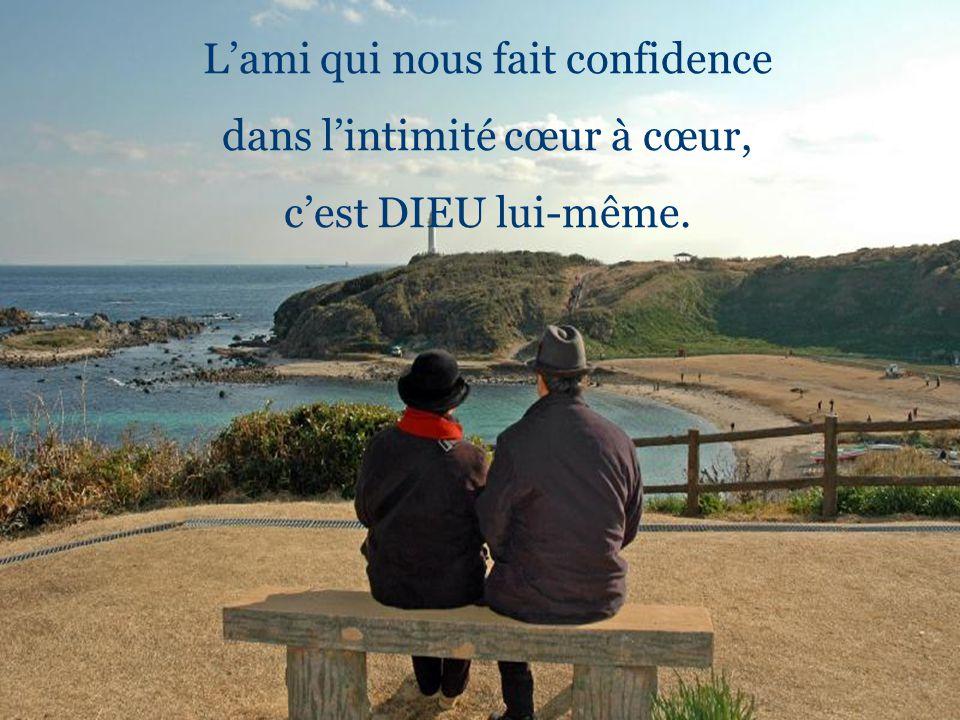 L'ami qui nous fait confidence dans l'intimité cœur à cœur,
