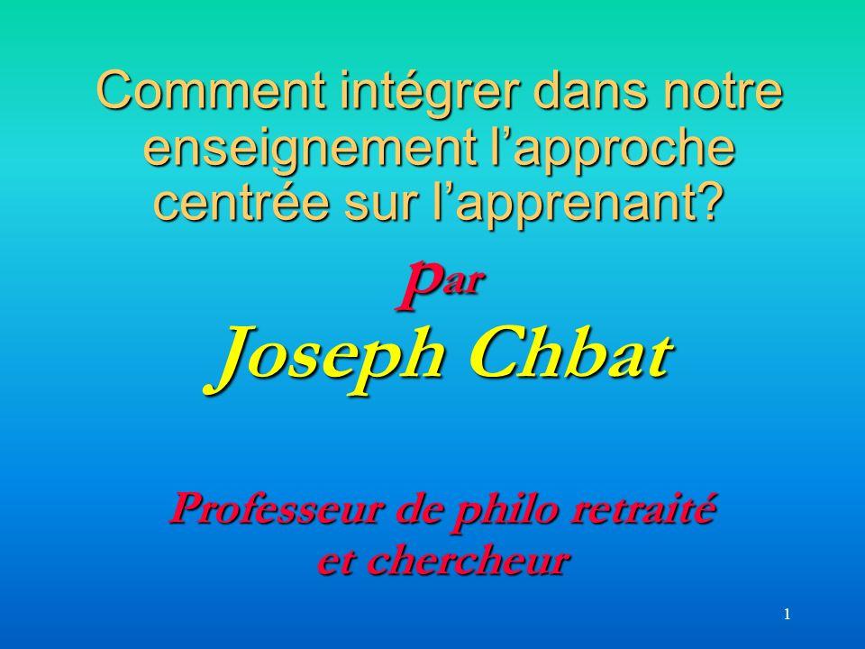Comment intégrer dans notre enseignement l'approche centrée sur l'apprenant par Joseph Chbat Professeur de philo retraité et chercheur