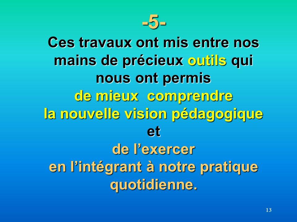 -5- Ces travaux ont mis entre nos mains de précieux outils qui nous ont permis de mieux comprendre la nouvelle vision pédagogique et de l'exercer en l'intégrant à notre pratique quotidienne.