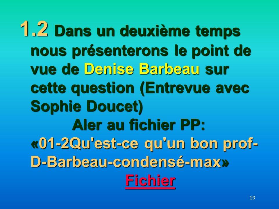 1.2 Dans un deuxième temps nous présenterons le point de vue de Denise Barbeau sur cette question (Entrevue avec Sophie Doucet) Aler au fichier PP: «01-2Qu est-ce qu un bon prof-D-Barbeau-condensé-max» Fichier