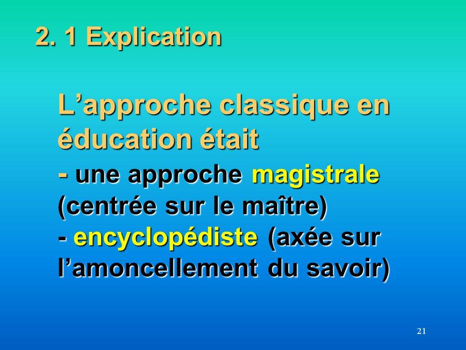 2. 1 Explication L'approche classique en éducation était - une approche magistrale (centrée sur le maître) - encyclopédiste (axée sur l'amoncellement du savoir)