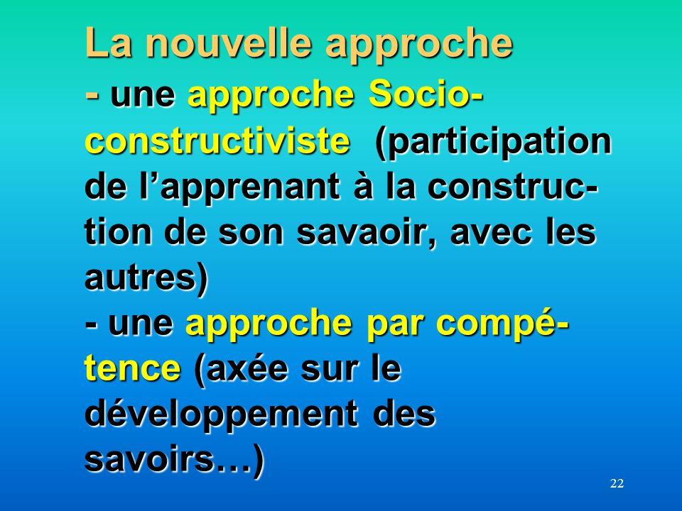 La nouvelle approche - une approche Socio-constructiviste (participation de l'apprenant à la construc-tion de son savaoir, avec les autres) - une approche par compé-tence (axée sur le développement des savoirs…)