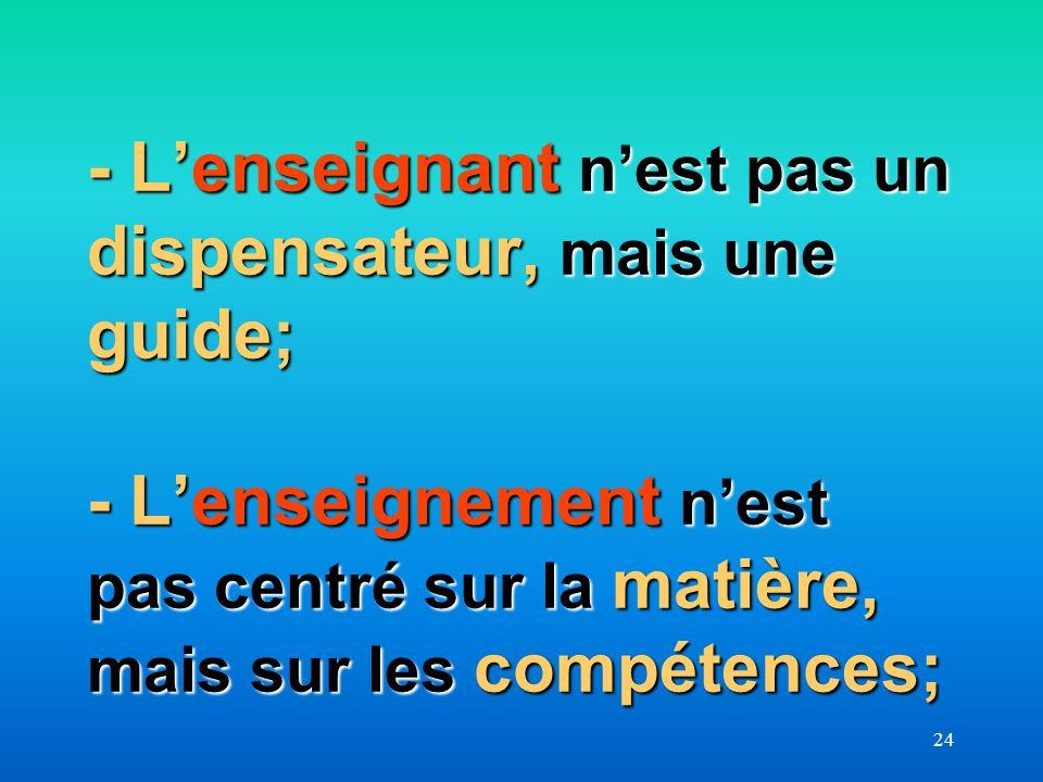 - L'enseignant n'est pas un dispensateur, mais une guide; - L'enseignement n'est pas centré sur la matière, mais sur les compétences;